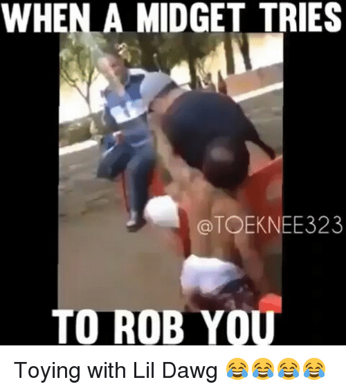 when a midget tries a toeknee323 to rob you toying 19759832 ✅ 25 best memes about midgets midgets memes