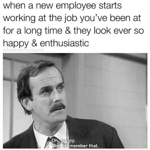 Happy, Time, and Been: when a new employee starts  working at the job you've been at  for a long time & they look ever so  happy & enthusiastic  py.  remember that,