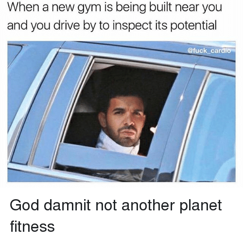 Drive By, God, and Gym: When a new gym is being built near you  and you drive by to inspect its potential  @fuck cardio God damnit not another planet fitness