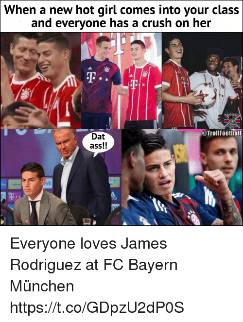 Ass, Crush, and Dat Ass: When a new hot girl comes into your class  and everyone has a crush on her  @Trollfootball  Dat  ass!!  das Everyone loves James Rodriguez at FC Bayern München https://t.co/GDpzU2dP0S