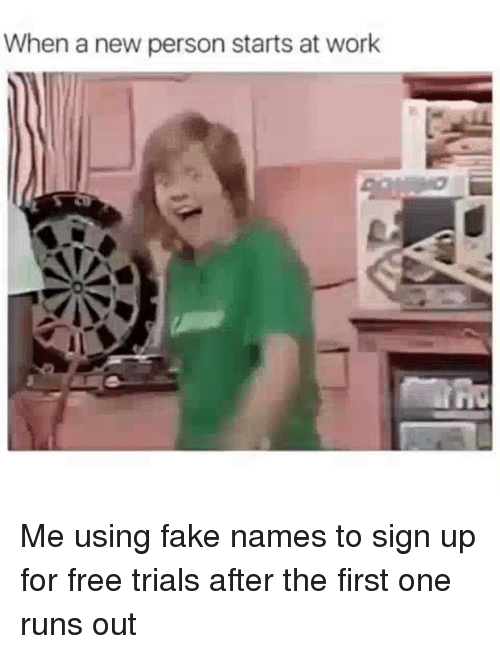 Fake, Funny, and Work: When a new person starts at work Me using fake names to sign up for free trials after the first one runs out