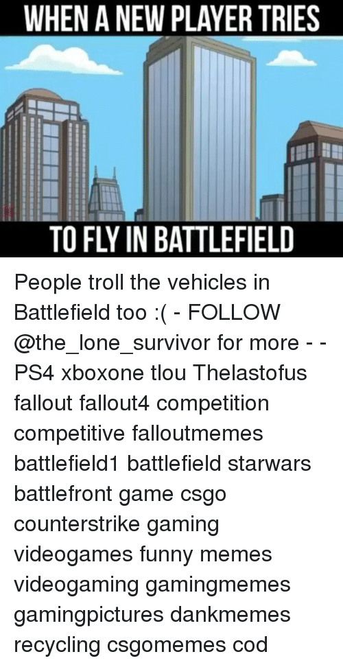 Funny, Memes, and Ps4: WHEN A NEW PLAYER TRIES  TO FLY IN BATTLEFIELD People troll the vehicles in Battlefield too :( - FOLLOW @the_lone_survivor for more - - PS4 xboxone tlou Thelastofus fallout fallout4 competition competitive falloutmemes battlefield1 battlefield starwars battlefront game csgo counterstrike gaming videogames funny memes videogaming gamingmemes gamingpictures dankmemes recycling csgomemes cod