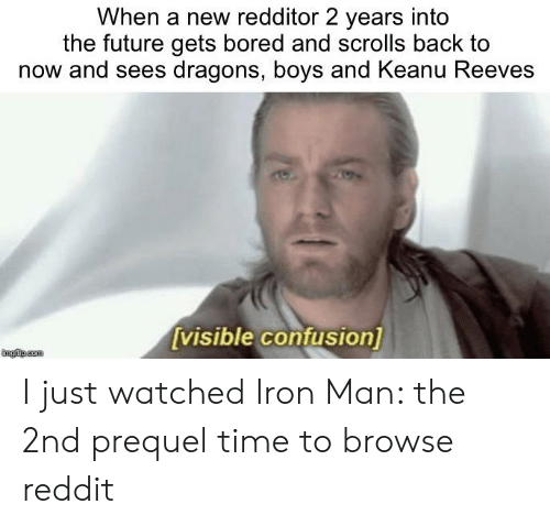 Bored, Future, and Iron Man: When a new redditor 2 years into  the future gets bored and scrolls back to  now and sees dragons, boys and Keanu Reeves  [visible confusion]  mgfip.com I just watched Iron Man: the 2nd prequel time to browse reddit