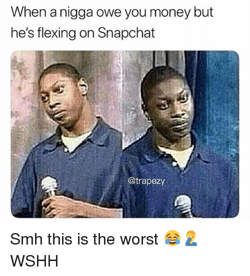 Memes, Money, and Smh: When a nigga owe you money but  he's flexing on Snapchat  @trapezy Smh this is the worst 😂🤦♂️ WSHH