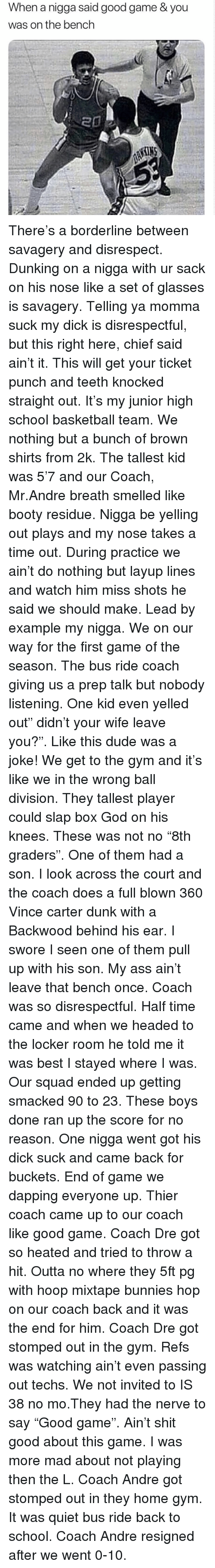 "Ass, Basketball, and Booty: When a nigga said good game & you  was on the bench There's a borderline between savagery and disrespect. Dunking on a nigga with ur sack on his nose like a set of glasses is savagery. Telling ya momma suck my dick is disrespectful, but this right here, chief said ain't it. This will get your ticket punch and teeth knocked straight out. It's my junior high school basketball team. We nothing but a bunch of brown shirts from 2k. The tallest kid was 5'7 and our Coach, Mr.Andre breath smelled like booty residue. Nigga be yelling out plays and my nose takes a time out. During practice we ain't do nothing but layup lines and watch him miss shots he said we should make. Lead by example my nigga. We on our way for the first game of the season. The bus ride coach giving us a prep talk but nobody listening. One kid even yelled out"" didn't your wife leave you?"". Like this dude was a joke! We get to the gym and it's like we in the wrong ball division. They tallest player could slap box God on his knees. These was not no ""8th graders"". One of them had a son. I look across the court and the coach does a full blown 360 Vince carter dunk with a Backwood behind his ear. I swore I seen one of them pull up with his son. My ass ain't leave that bench once. Coach was so disrespectful. Half time came and when we headed to the locker room he told me it was best I stayed where I was. Our squad ended up getting smacked 90 to 23. These boys done ran up the score for no reason. One nigga went got his dick suck and came back for buckets. End of game we dapping everyone up. Thier coach came up to our coach like good game. Coach Dre got so heated and tried to throw a hit. Outta no where they 5ft pg with hoop mixtape bunnies hop on our coach back and it was the end for him. Coach Dre got stomped out in the gym. Refs was watching ain't even passing out techs. We not invited to IS 38 no mo.They had the nerve to say ""Good game"". Ain't shit good about this game. I was more mad about not playing then the L. Coach Andre got stomped out in they home gym. It was quiet bus ride back to school. Coach Andre resigned after we went 0-10."