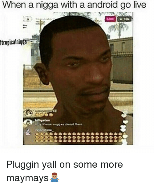 Android, Memes, and Some More: When a nigga with a android go live  tropicalniqTa Pluggin yall on some more maymays🤷🏽‍♂️