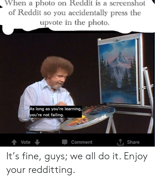 Reddit, Photo, and All: When a photo on Reddit is a screenshot  of Reddit so you accidentally press the  upvote in the photo.  long as you're learning,  you're not failing.  Vote  Comment  , share It's fine, guys; we all do it. Enjoy your redditting.
