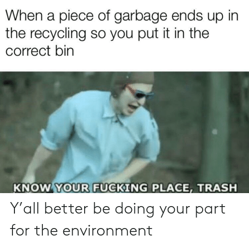 Fucking, Trash, and Garbage: When a piece of garbage ends up in  the recycling so you put it in the  correct bin  KNOW YOUR FUCKING PLACE, TRASH Y'all better be doing your part for the environment