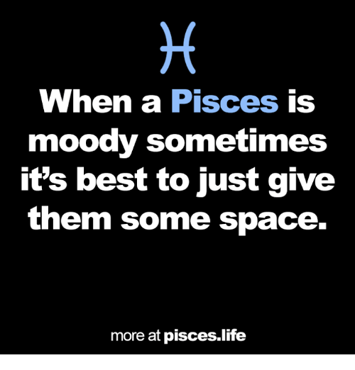 Life, Best, and Pisces: When a Pisces is  moody sometimes  it's best to just give  them some space.  more at pisces.life