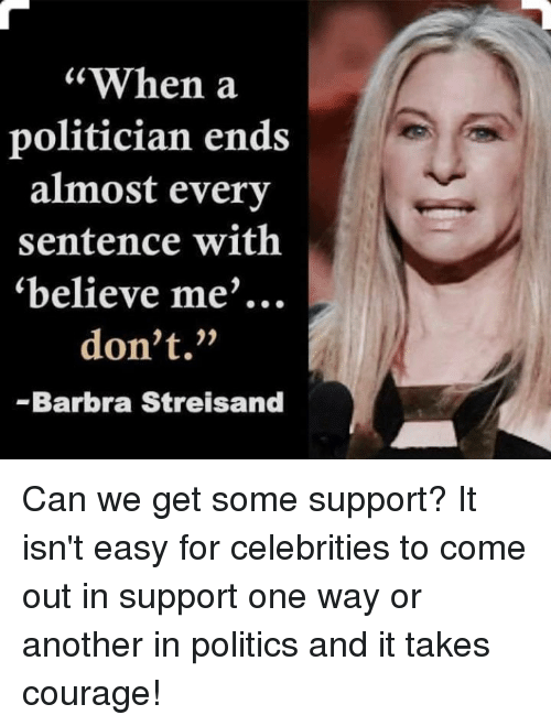 """Barbra Streisand, Politics, and Courage: """"When a  politician ends  almost every  sentence with  """"believe me  don't.""""  Barbra Streisand Can we get some support? It isn't easy for celebrities to come out in support one way or another in politics and it takes courage!"""