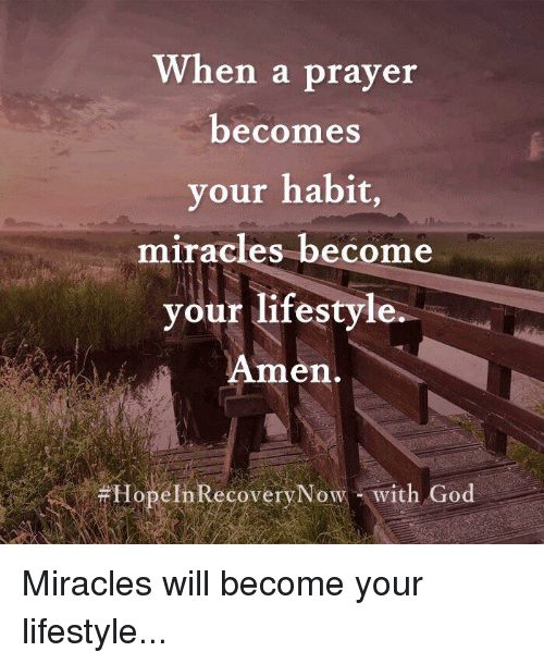 God, Memes, and Lifestyle: When a prayer  becomes  your habit,  miracles become  vour lifestyle  Amen.  #HopelnRecoveryN  ow - with God Miracles will become your lifestyle...