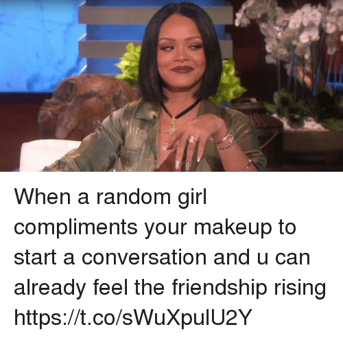 Makeup, Girl, and Girl Memes: When a random girl compliments your makeup to start a conversation and u can already feel the friendship rising https://t.co/sWuXpulU2Y
