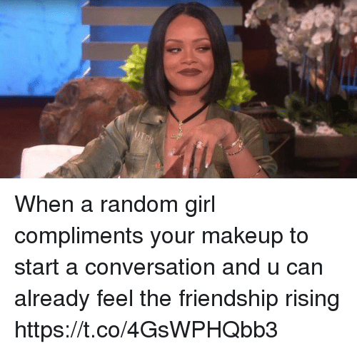 Makeup, Girl, and Girl Memes: When a random girl compliments your makeup to start a conversation and u can already feel the friendship rising https://t.co/4GsWPHQbb3