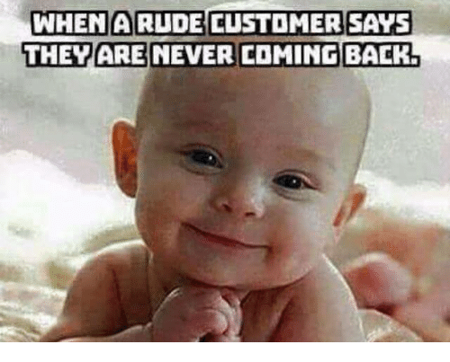 WHEN a RUDE CUSTOMER SAYS THEY ARE NEVER COMING BACK