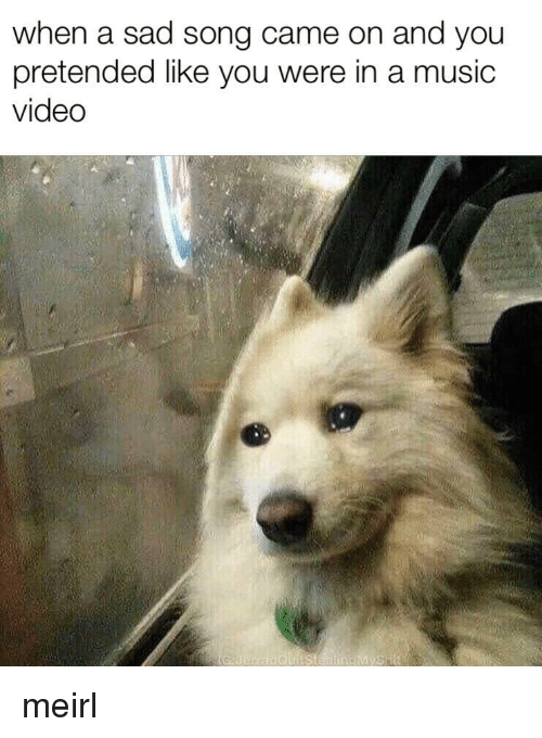 Music, Video, and Sad: when a sad song came on and you  pretended like vou were in a music  video meirl