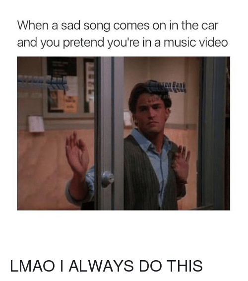Lmao, Music, and Girl Memes: When a sad song comes on in the car  and you pretend you're in a music videdo LMAO I ALWAYS DO THIS