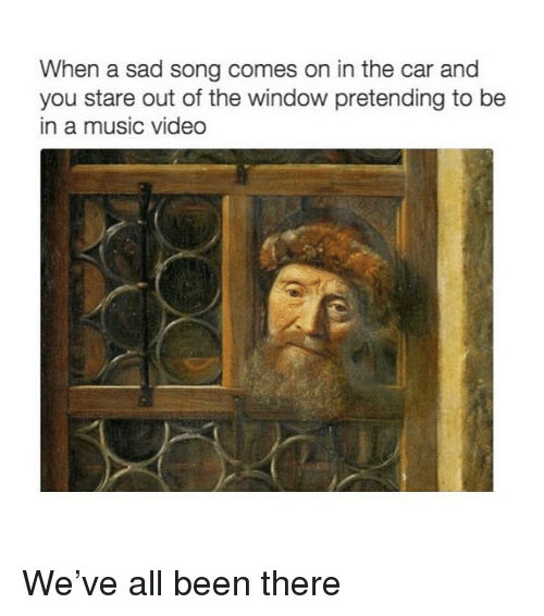 Music, Video, and Classical Art: When a sad song comes on in the car and  you stare out of the window pretending to be  in a music video We've all been there