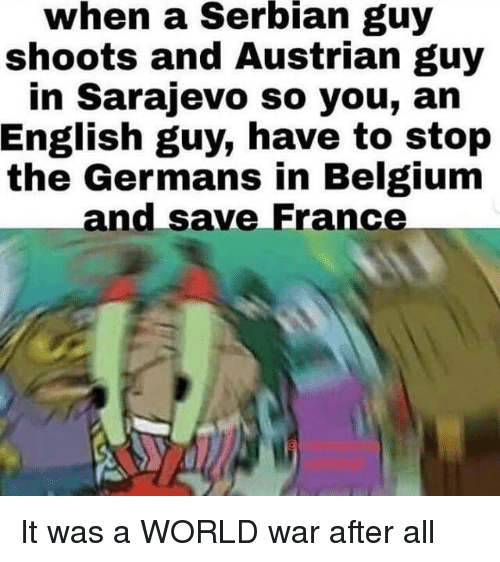 Belgium, France, and World: when  a  Serbian  guy  shoots and Austrian guy  in Sarajevo so you, an  English guy, have to stop  the Germans in Belgium  and save France It was a WORLD war after all