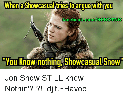 Arguing, Memes, and Jon Snow: When a Showcasualtriesto argue with you  facebook.com/MHI KOTNK  CYou Know nothing Showcasual Snow Jon Snow STILL know Nothin'?!?!  Idjit.~Havoc