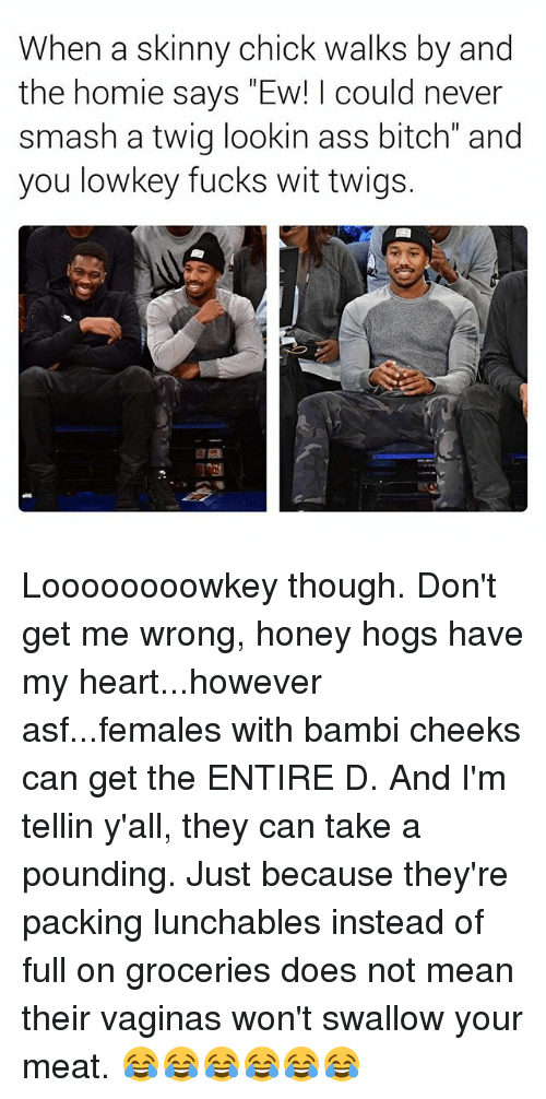 "Ass, Bambi, and Bitch: When a skinny chick walks by and  the homie says ""Ew! I could never  smash a twig lookin ass bitch"" and  you lowkey fucks wit twigs. Loooooooowkey though. Don't get me wrong, honey hogs have my heart...however asf...females with bambi cheeks can get the ENTIRE D. And I'm tellin y'all, they can take a pounding. Just because they're packing lunchables instead of full on groceries does not mean their vaginas won't swallow your meat. 😂😂😂😂😂😂"