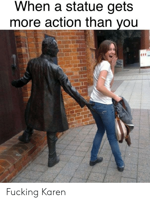 Fucking, Dank Memes, and You: When a statue gets  more action than you Fucking Karen
