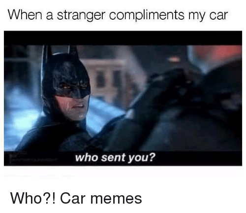 Cars, Memes, and Car: When a stranger compliments my car  who sent you? Who?! Car memes