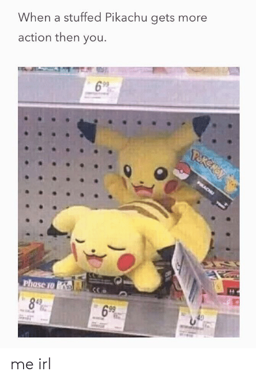 Pikachu, Irl, and Me IRL: When a stuffed Pikachu gets more  action then you  699  69%. me irl