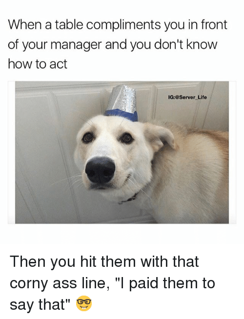 """Ass, Life, and Memes: When a table compliments you in front  of your manager and you don't know  how to adt  IG:@Server Life Then you hit them with that corny ass line, """"I paid them to say that"""" 🤓"""