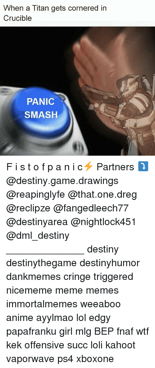 Anime, Destiny, and Kahoot: When a Titan gets cornered in  Crucible  PANIC  SMASH F i s t o f p a n i c⚡ Partners ⤵ @destiny.game.drawings @reapinglyfe @that.one.dreg @reclipze @fangedleech77 @destinyarea @nightlock451 @dml_destiny ______________ destiny destinythegame destinyhumor dankmemes cringe triggered nicememe meme memes immortalmemes weeaboo anime ayylmao lol edgy papafranku girl mlg BEP fnaf wtf kek offensive succ loli kahoot vaporwave ps4 xboxone