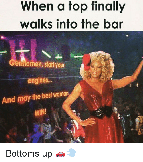 Memes, Best, and 🤖: When a top finally  walks into the bar  Gemiemen, sfart your  engines...  And may the best woman  WIN! Bottoms up 🚗💨