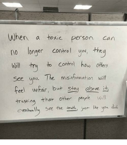 Control, How, and Aba: When a toxic person can  no Ionger control you, the w  il try  to Contrel how oters  Will  see upu. The misinfomationwill  feel unfair, but Shau aba ve ;  trusting that other peopk wiIN  eventuall see the trthjustlike you didf