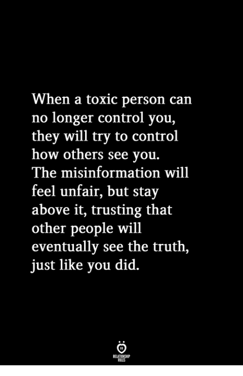 Control, Truth, and How: When a toxic person can  no longer control you,  they will try to control  how others see you.  The misinformation will  feel unfair, but stay  above it, trusting that  other people will  eventually see the truth,  just like you did.