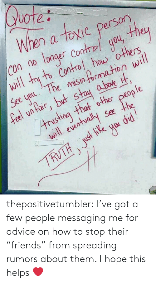 """Advice, Target, and Tumblr: When a toxic person  con no longer Contral you, heu  will tny to Contol how others  See uou 1The misinf rmation will  feel onfair, but st  above it  tristina that other peop le  ill eventvally See the thepositivetumbler:  I've got a few people messaging me for advice on how to stop their """"friends"""" from spreading rumors about them. I hope this helps ❤️"""