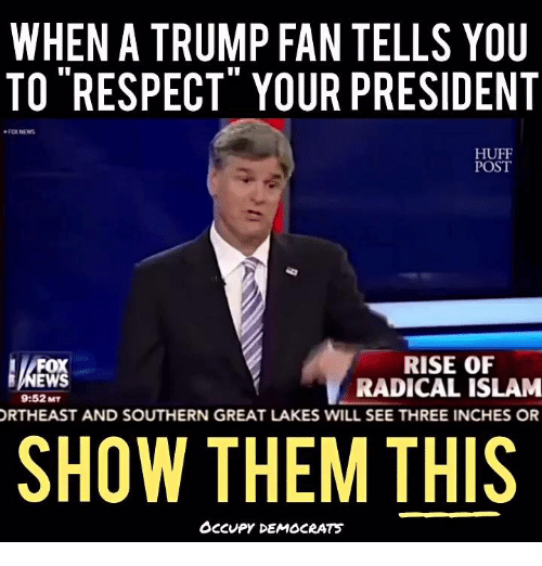 "Memes, Fox News, and Huff: WHEN A TRUMP FAN TELLS YOU  TO ""RESPECT"" YOUR PRESIDENT  FOX NEWS  HUFF  POST  RISE OF  EWS  RADICAL ISLAM  9:52MT  ORTHEAST AND SOUTHERN GREAT LAKES WILL SEE THREE INCHES OR  SHOW THEM THIS  OCCUPY DEMOCRATS"