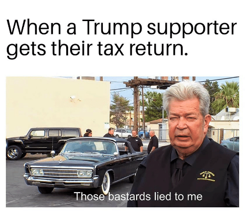 Trump, Tax, and Those: When a Trump supporter  gets their tax returrn  Those bastards lied to me