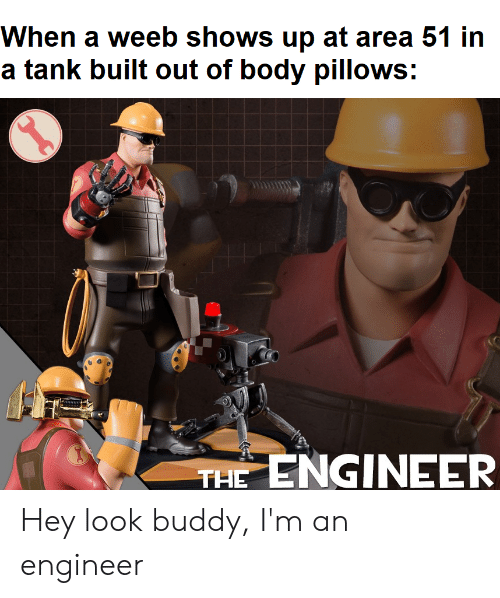 Dank Memes, Area 51, and Tank: When a weeb shows up at area 51 in  a tank built out of body pillows:  THE ENGINEER Hey look buddy, I'm an engineer