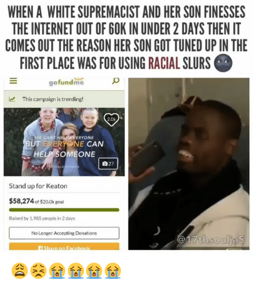 Internet, Memes, and Goal: WHEN A WHITE SUPREMACIST AND HER SON FINESSES  THE INTERNET OUT OF 6OK IN UNDER 2 DAYS THEN IT  COMES OUT THE REASON HER SON GOT TUNED UP IN THE  IRST PLACE WAS FOR USING RACIAL SLURS  gofundme  This campaign is trending!  WE CANT  ERYONE  UT EVERYONE CAN  HELP SOMEONE  自27  Stand up for Keaton  $58,274 of $20.0k goal  Raised by 1,985 people in 2 days  No Longer Accepting Donations  1  7thsoulja5 😩😣😭😭😭😭