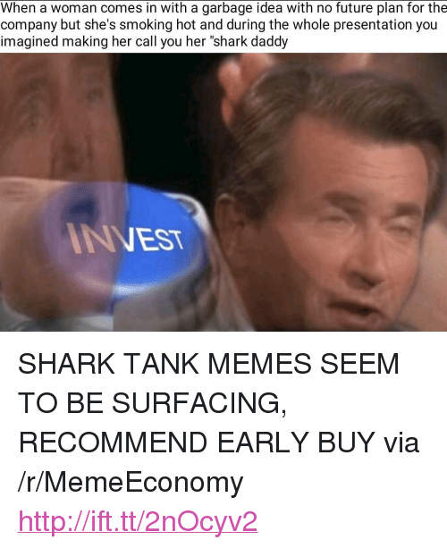 """Future, Memes, and Smoking: When a woman comes in with a garbage idea with no future plan for the  company but she's smoking hot and during the whole presentation you  imagined making her call you her """"shark daddy  INVEST <p>SHARK TANK MEMES SEEM TO BE SURFACING, RECOMMEND EARLY BUY via /r/MemeEconomy <a href=""""http://ift.tt/2nOcyv2"""">http://ift.tt/2nOcyv2</a></p>"""