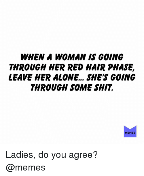 Being Alone, Memes, and Shit: WHEN A WOMAN IS GOING  THROUGH HER RED HAIR PHASE,  LEAVE HER ALONE.. SHE'S GOING  THROUGH SOME SHIT.  MEMES Ladies, do you agree? @memes