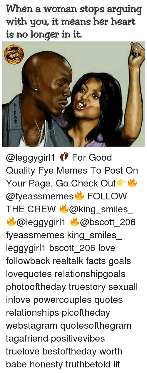 Facts, Fye, and Goals: When a woman stops arquing  with you, it means her heart  is no longer in it. @leggygirl1 👣 For Good Quality Fye Memes To Post On Your Page, Go Check Out👉🔥@fyeassmemes🔥 FOLLOW THE CREW 🔥@king_smiles_ 🔥@leggygirl1 🔥@bscott_206 fyeassmemes king_smiles_ leggygirl1 bscott_206 love followback realtalk facts goals lovequotes relationshipgoals photooftheday truestory sexuall inlove powercouples quotes relationships picoftheday webstagram quotesofthegram tagafriend positivevibes truelove bestoftheday worth babe honesty truthbetold lit