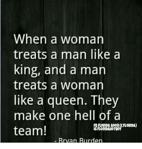 Memes, Queen, and Florida: When a woman  treats a man like a  king, and a man  treats a womarn  like a queen. They  make one hell of a  team!  B FLORIDA Goon (cFLORIDA)  IG FLORIDAHOTBO  Brva  n Burden