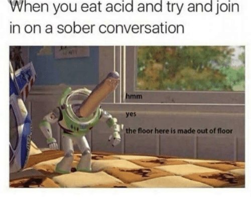 Sober, Yes, and Acid: When  acid  and  and  join  you eat try  in on a sober conversation  yes  the floor here is made out of floor