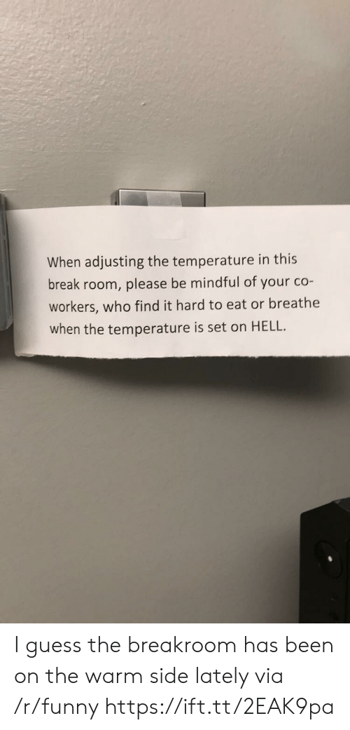 Funny, Break, and Guess: When adjusting the temperature in this  break room, please be mindful of your co-  workers, who find it hard to eat or breathe  when the temperature is set on HELL. I guess the breakroom has been on the warm side lately via /r/funny https://ift.tt/2EAK9pa
