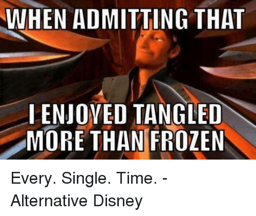 Disney, Frozen, and Memes: WHEN ADMITTING THAT  ENJOYED TANGLED  MORE THAN FROZEN Every. Single. Time. - Alternative Disney