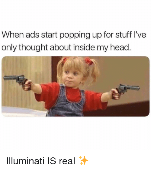 Head, Illuminati, and Stuff: When ads start popping up for stuff I've  only thought about inside my head. Illuminati IS real ✨