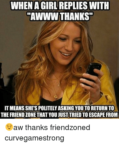 "Friendzone, Memes, and Awww: WHEN AGIRL REPLIES WITH  ""AWWW THANKS""  IT MEANS SHES POLITELYASKING YOU TORETURNTO  THE FRIENDZONETHAT YOU JUST TRIED TO ESCAPE FROM 😌aw thanks friendzoned curvegamestrong"