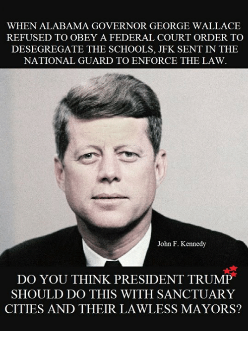 Memes, John F. Kennedy, and Alabama: WHEN ALABAMA GOVERNOR GEORGE WALLACE  REFUSED TO OBEY A FEDERAL COURT ORDER TO  DESEGREGATE THE SCHOOLS, JFK SENT IN THE  NATIONAL GUARD TO ENFORCE THE LAW.  John F. Kennedy  DO YOU THINK PRESIDENT TRUMP  SHOULD DO THIS WITH SANCTUARY  CITIES AND THEIR LAWLESS MAYORS?