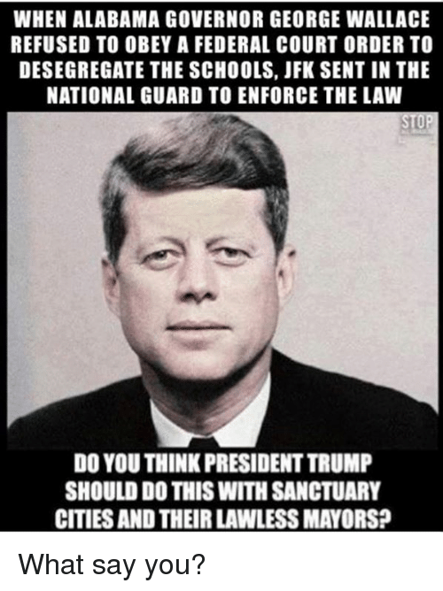 Memes, Alabama, and Trump: WHEN ALABAMA GOVERNOR GEORGE WALLACE  REFUSED TO OBEY A FEDERAL COURT ORDER TO  DESEGREGATE THE SCHOOLS, JFK SENT IN THE  NATIONAL GUARD TO ENFORCE THE LAW  DO YOU THINK PRESIDENT TRUMP  SHOULD DO THIS WITH SANCTUARY  CITIES AND THEIR LAWLESS MAYORS? What say you?