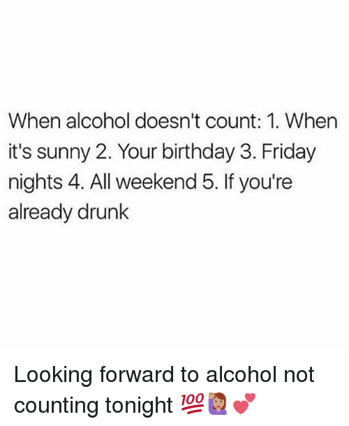 Birthday, Drunk, and Friday: When alcohol doesn't count: 1. When  it's sunny 2. Your birthday 3. Friday  nights 4. All weekend 5. If you're  already drunk Looking forward to alcohol not counting tonight 💯🙋🏽💕