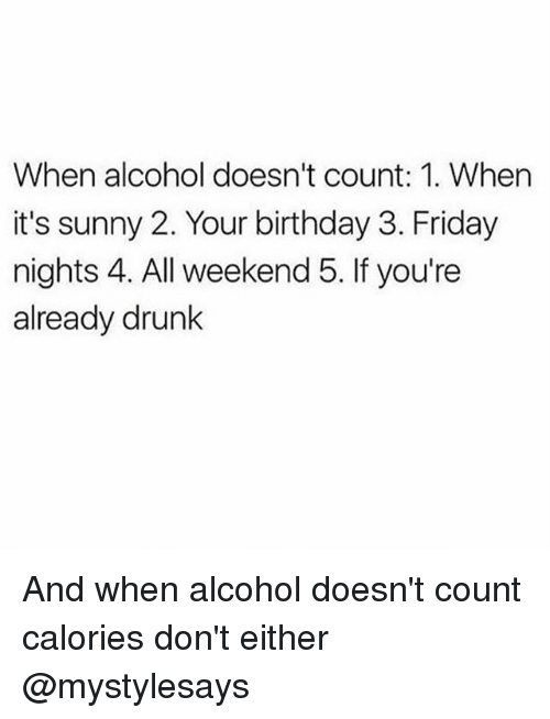 Birthday, Drunk, and Friday: When alcohol doesn't count: 1. When  it's sunny 2. Your birthday 3. Friday  nights 4. All weekend 5. If you're  already drunk And when alcohol doesn't count calories don't either @mystylesays